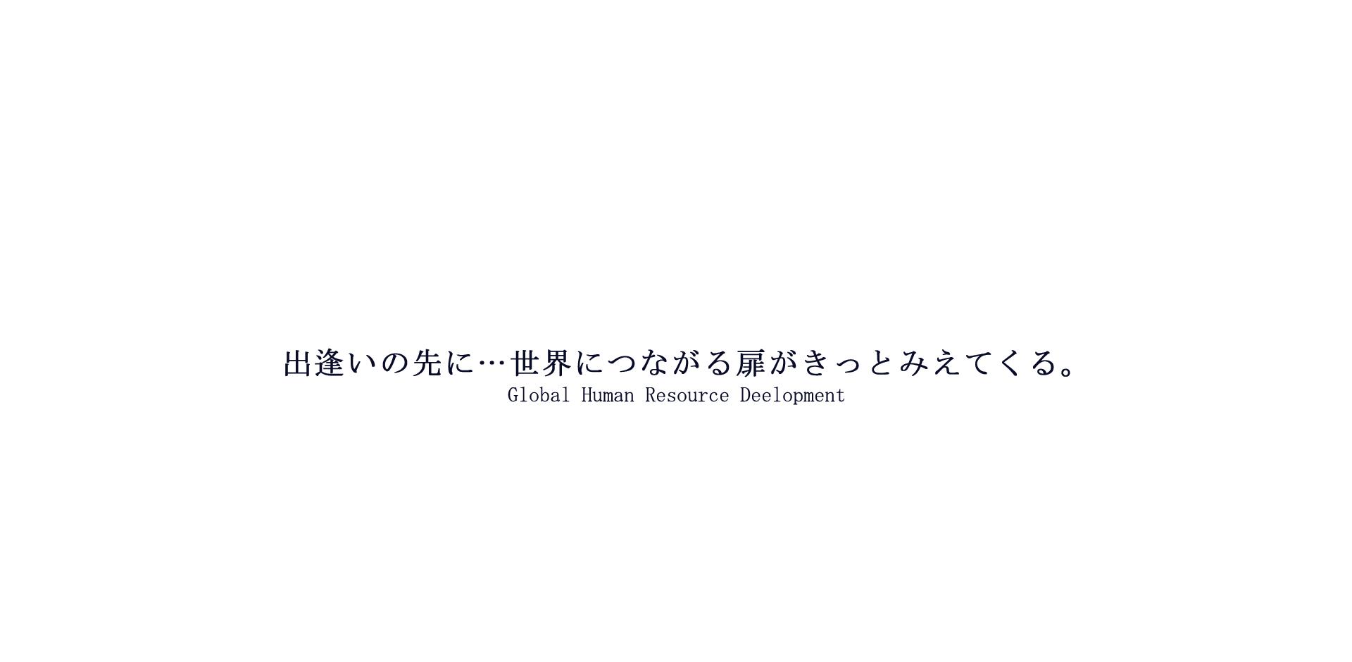 出逢いの先に…世界につながる扉がきっとみえてくる。 Global Human Resource Deelopment